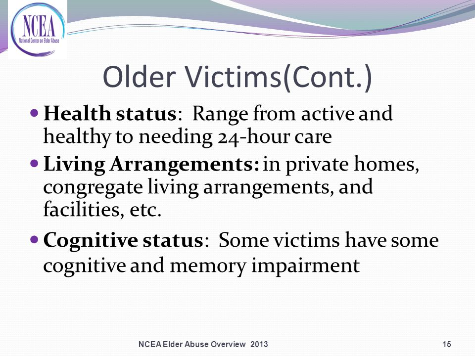 Older Victims(Cont.) Health status: Range from active and healthy to needing 24-hour care Living Arrangements: in private homes, congregate living arrangements, and facilities, etc.