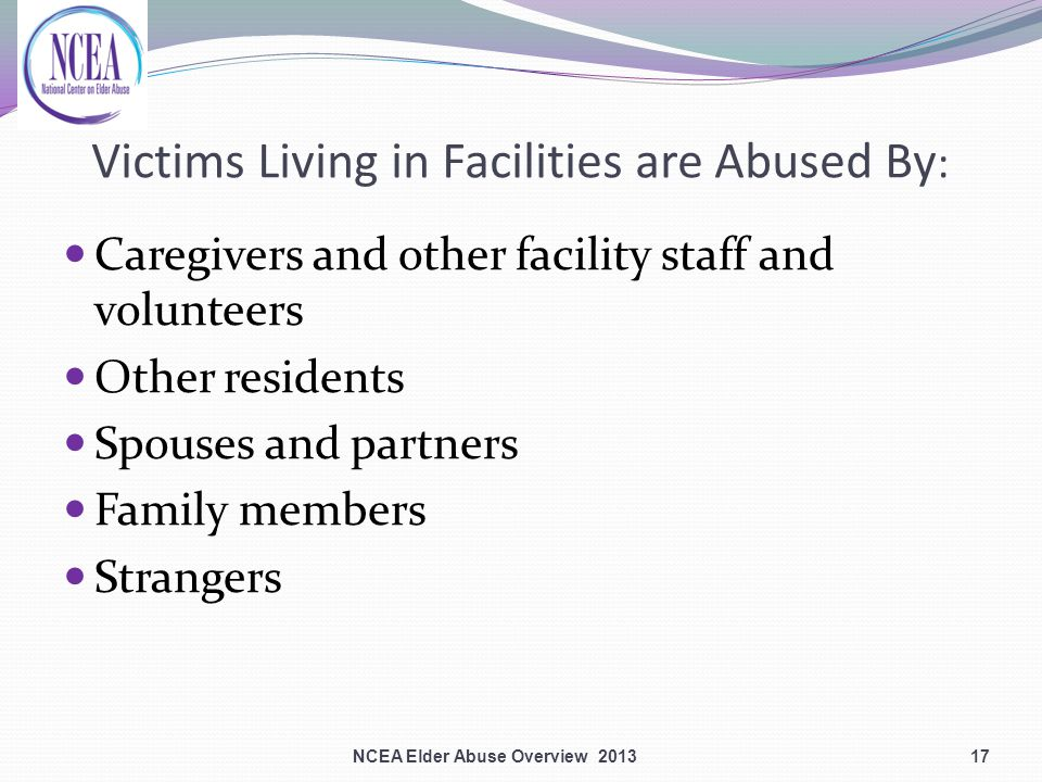 Victims Living in Facilities are Abused By : Caregivers and other facility staff and volunteers Other residents Spouses and partners Family members Strangers 17NCEA Elder Abuse Overview 2013