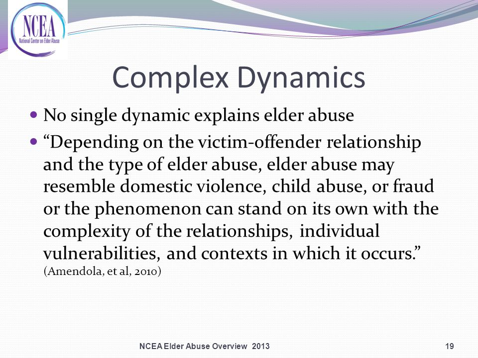 Complex Dynamics No single dynamic explains elder abuse Depending on the victim-offender relationship and the type of elder abuse, elder abuse may resemble domestic violence, child abuse, or fraud or the phenomenon can stand on its own with the complexity of the relationships, individual vulnerabilities, and contexts in which it occurs. (Amendola, et al, 2010) NCEA Elder Abuse Overview 201319