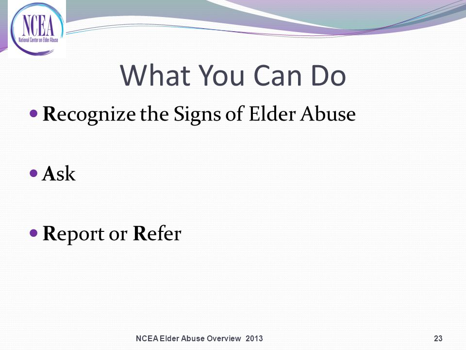 What You Can Do Recognize the Signs of Elder Abuse Ask Report or Refer 23NCEA Elder Abuse Overview 2013