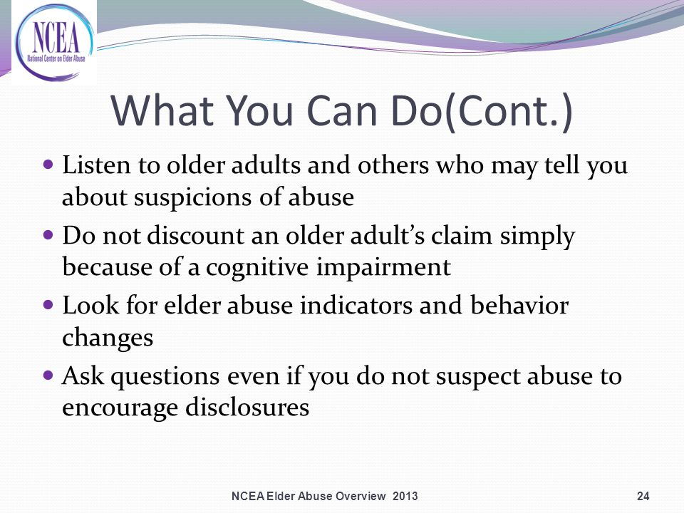 What You Can Do(Cont.) Listen to older adults and others who may tell you about suspicions of abuse Do not discount an older adult's claim simply because of a cognitive impairment Look for elder abuse indicators and behavior changes Ask questions even if you do not suspect abuse to encourage disclosures NCEA Elder Abuse Overview 201324