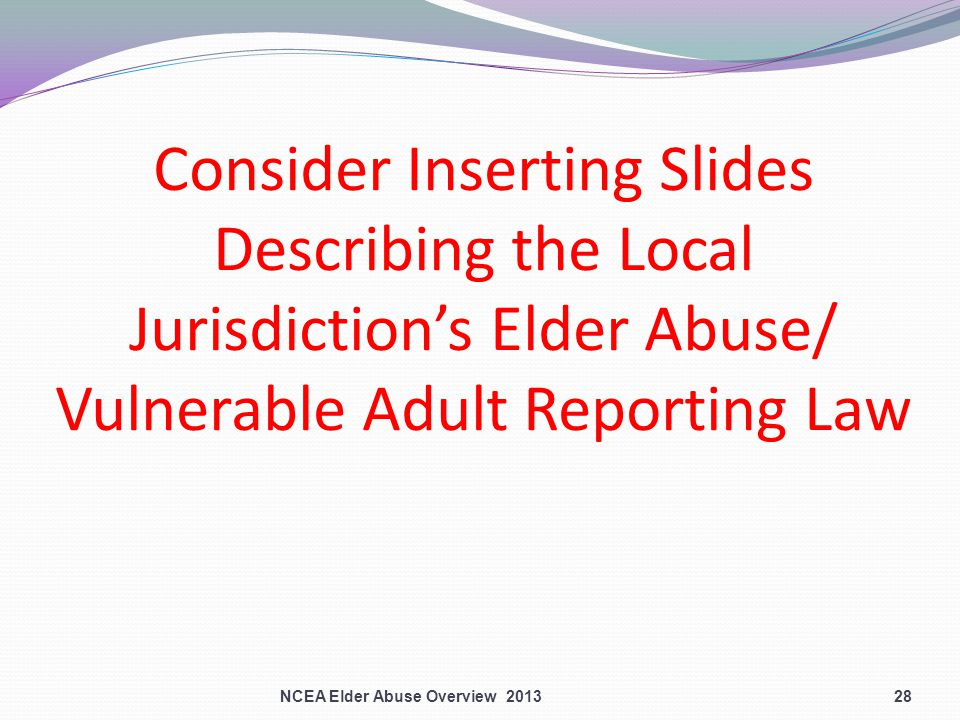 Consider Inserting Slides Describing the Local Jurisdiction's Elder Abuse/ Vulnerable Adult Reporting Law NCEA Elder Abuse Overview 201328