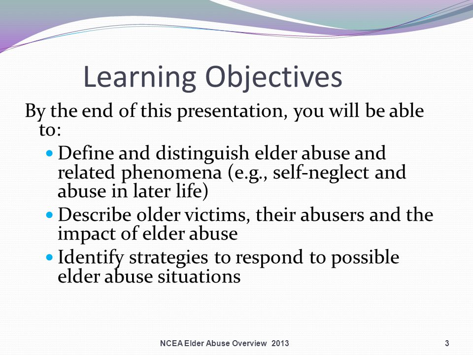3 Learning Objectives By the end of this presentation, you will be able to: Define and distinguish elder abuse and related phenomena (e.g., self-neglect and abuse in later life) Describe older victims, their abusers and the impact of elder abuse Identify strategies to respond to possible elder abuse situations