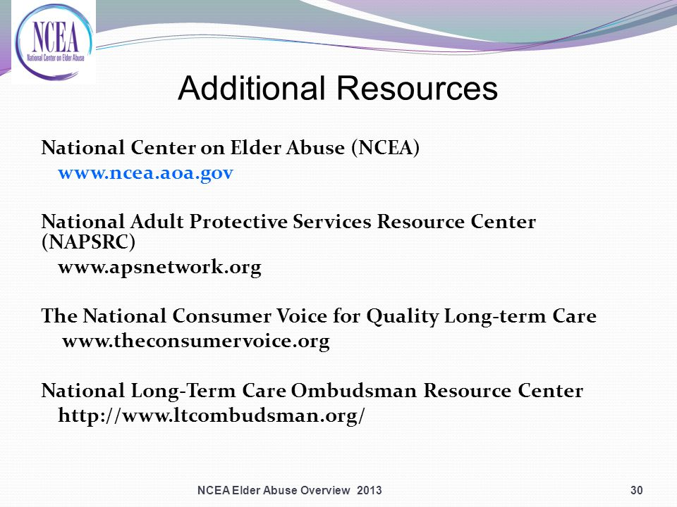 Additional Resources National Center on Elder Abuse (NCEA) www.ncea.aoa.gov National Adult Protective Services Resource Center (NAPSRC) www.apsnetwork.org The National Consumer Voice for Quality Long-term Care www.theconsumervoice.org National Long-Term Care Ombudsman Resource Center http://www.ltcombudsman.org/ 30NCEA Elder Abuse Overview 2013
