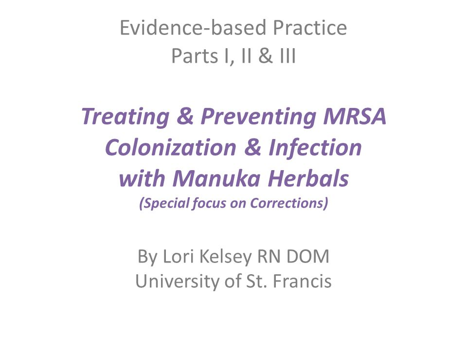 Evidence-based Practice Parts I, II & III Treating & Preventing MRSA Colonization & Infection with Manuka Herbals (Special focus on Corrections) By Lo