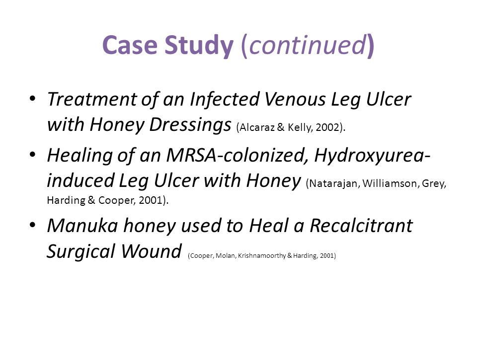 Case Study (continued) Treatment of an Infected Venous Leg Ulcer with Honey Dressings (Alcaraz & Kelly, 2002). Healing of an MRSA-colonized, Hydroxyur