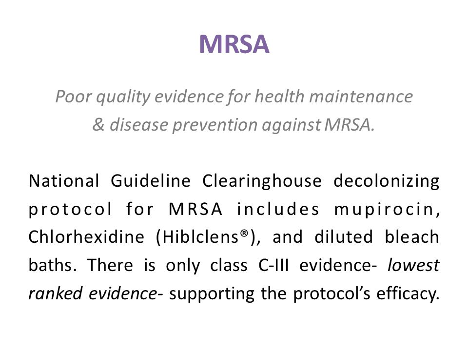 MRSA Poor quality evidence for health maintenance & disease prevention against MRSA. National Guideline Clearinghouse decolonizing protocol for MRSA i