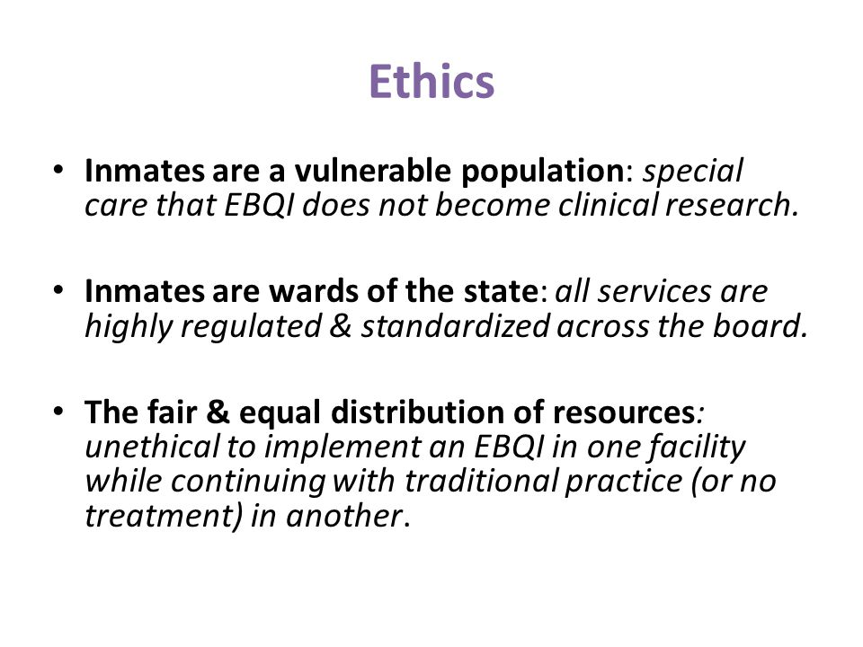 Ethics Inmates are a vulnerable population: special care that EBQI does not become clinical research. Inmates are wards of the state: all services are