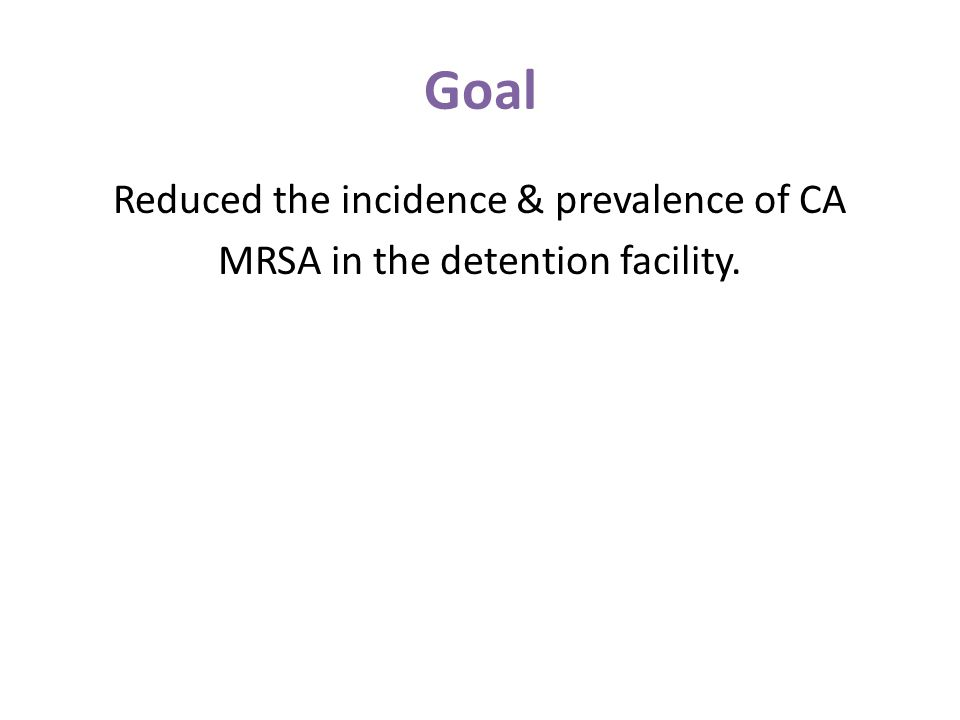 Goal Reduced the incidence & prevalence of CA MRSA in the detention facility.