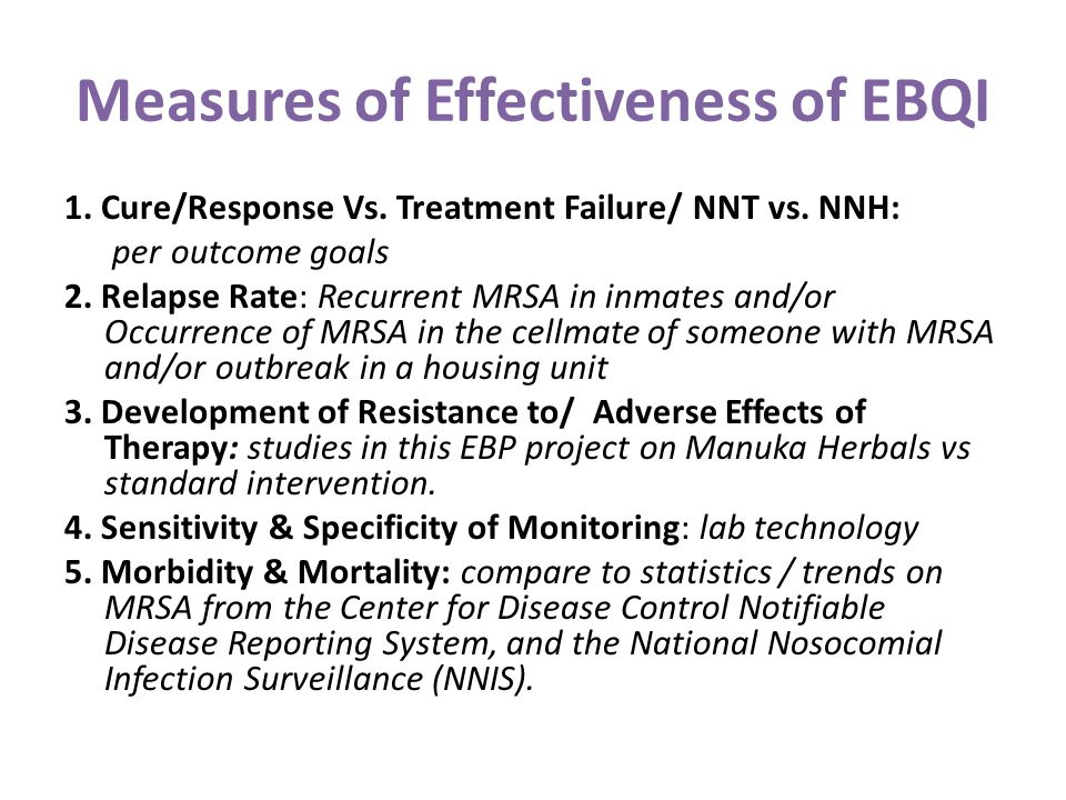 Measures of Effectiveness of EBQI 1. Cure/Response Vs. Treatment Failure/ NNT vs. NNH: per outcome goals 2. Relapse Rate: Recurrent MRSA in inmates an