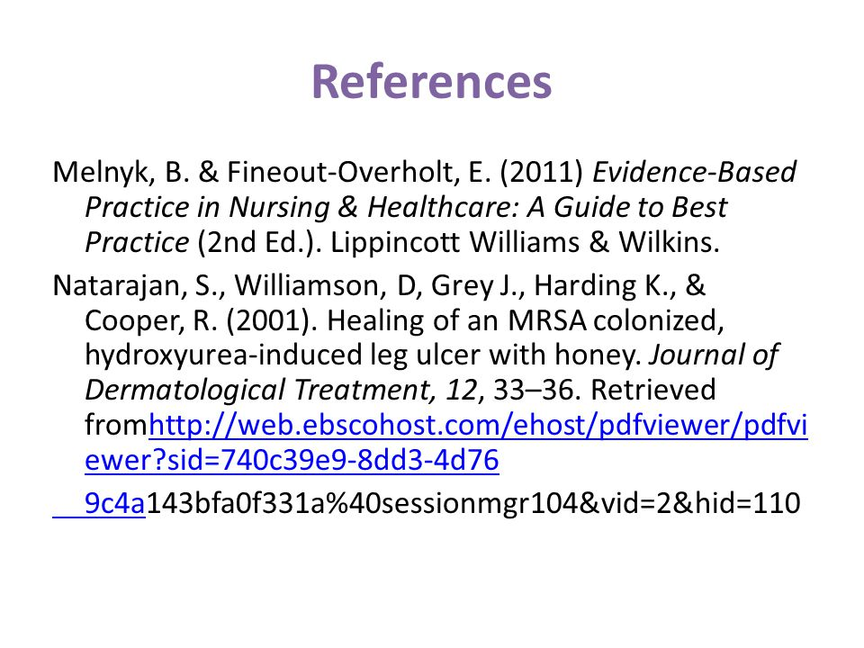 References Melnyk, B. & Fineout-Overholt, E. (2011) Evidence-Based Practice in Nursing & Healthcare: A Guide to Best Practice (2nd Ed.). Lippincott Wi