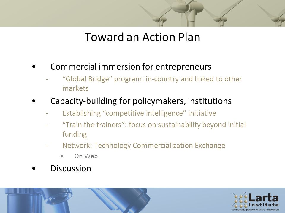 Toward an Action Plan Commercial immersion for entrepreneurs - Global Bridge program: in-country and linked to other markets Capacity-building for policymakers, institutions - Establishing competitive intelligence initiative - Train the trainers : focus on sustainability beyond initial funding - Network: Technology Commercialization Exchange On Web Discussion
