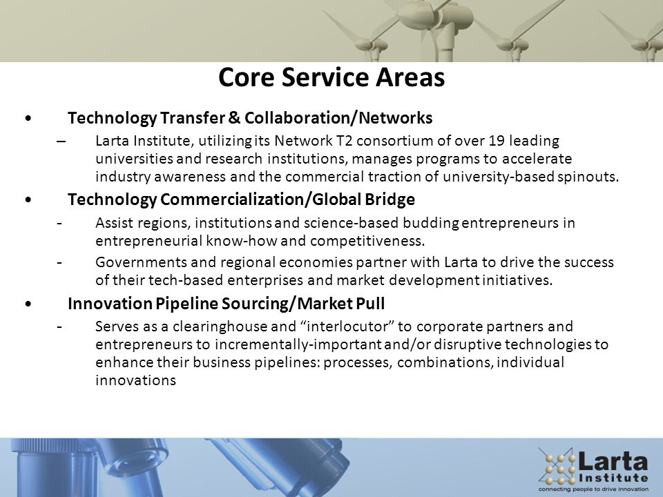 Core Service Areas Technology Transfer & Collaboration/Networks –Larta Institute, utilizing its Network T2 consortium of over 19 leading universities and research institutions, manages programs to accelerate industry awareness and the commercial traction of university-based spinouts.