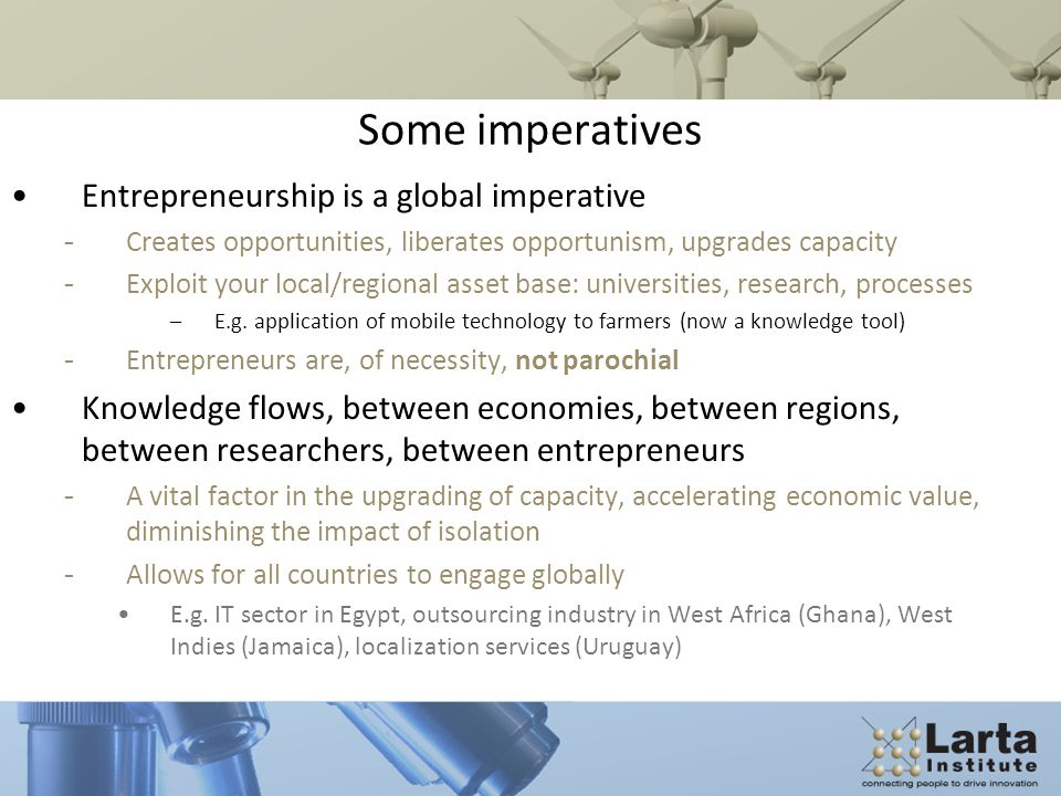 Some imperatives Entrepreneurship is a global imperative - Creates opportunities, liberates opportunism, upgrades capacity - Exploit your local/regional asset base: universities, research, processes –E.g.