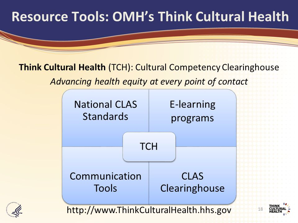 Think Cultural Health (TCH): Cultural Competency Clearinghouse Advancing health equity at every point of contact http://www.ThinkCulturalHealth.hhs.gov National CLAS Standards E-learning programs Communication Tools CLAS Clearinghouse TCH Resource Tools: OMH's Think Cultural Health 18