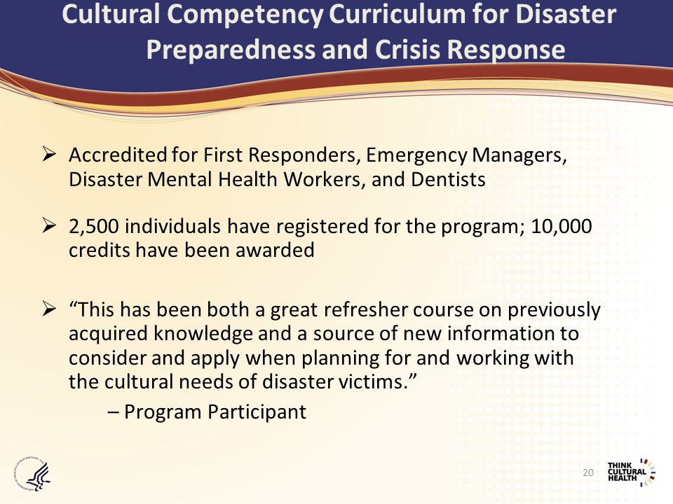  Accredited for First Responders, Emergency Managers, Disaster Mental Health Workers, and Dentists  2,500 individuals have registered for the program; 10,000 credits have been awarded  This has been both a great refresher course on previously acquired knowledge and a source of new information to consider and apply when planning for and working with the cultural needs of disaster victims. – Program Participant Cultural Competency Curriculum for Disaster Preparedness and Crisis Response 20