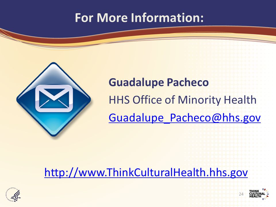 Guadalupe Pacheco HHS Office of Minority Health Guadalupe_Pacheco@hhs.gov For More Information: http://www.ThinkCulturalHealth.hhs.gov 24