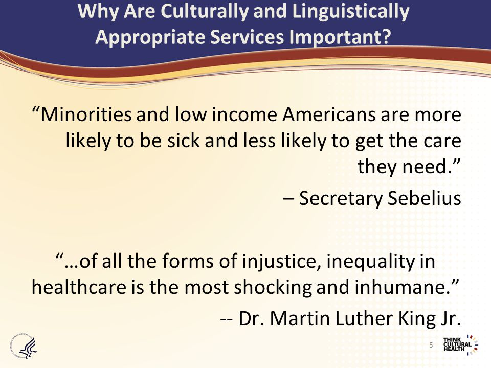 Minorities and low income Americans are more likely to be sick and less likely to get the care they need. – Secretary Sebelius …of all the forms of injustice, inequality in healthcare is the most shocking and inhumane. -- Dr.