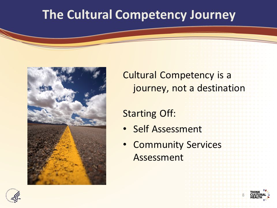 Cultural Competency is a journey, not a destination Starting Off: Self Assessment Community Services Assessment The Cultural Competency Journey 8