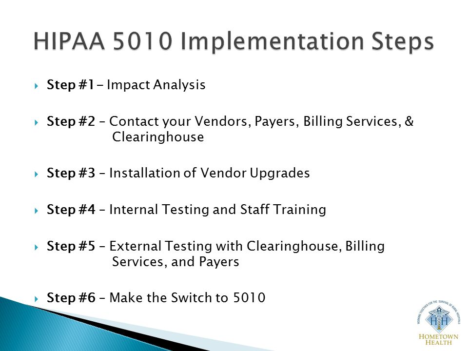  Step #1- Impact Analysis  Step #2 – Contact your Vendors, Payers, Billing Services, & Clearinghouse  Step #3 – Installation of Vendor Upgrades  Step #4 – Internal Testing and Staff Training  Step #5 – External Testing with Clearinghouse, Billing Services, and Payers  Step #6 – Make the Switch to 5010