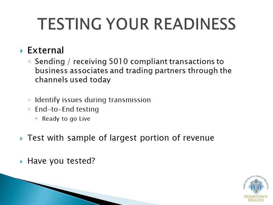  External ◦ Sending / receiving 5010 compliant transactions to business associates and trading partners through the channels used today ◦ Identify issues during transmission ◦ End-to-End testing  Ready to go Live  Test with sample of largest portion of revenue  Have you tested
