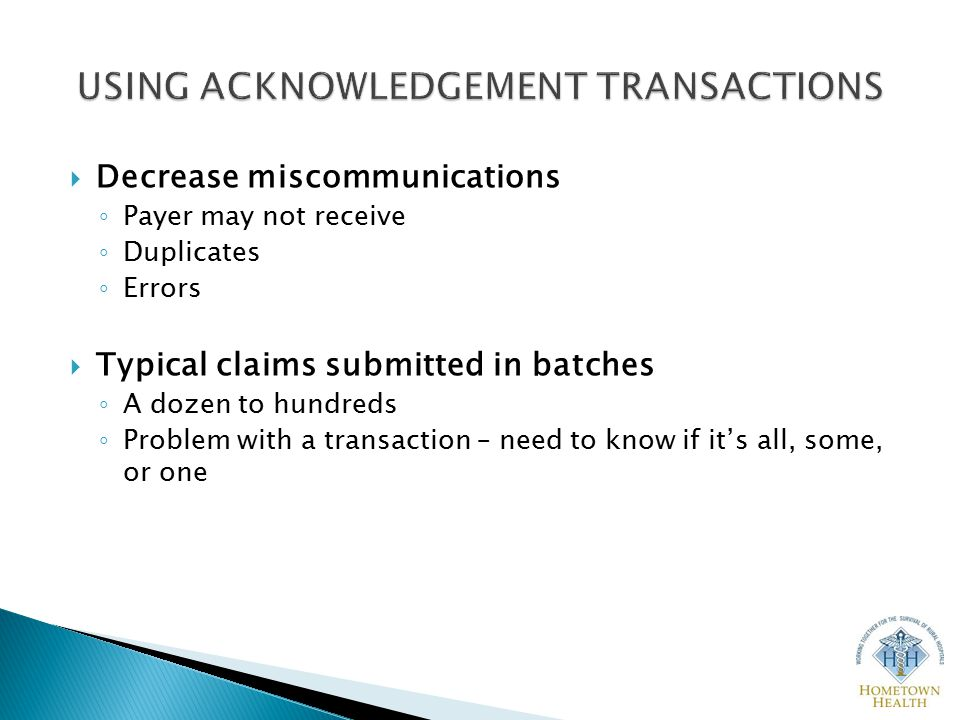  Decrease miscommunications ◦ Payer may not receive ◦ Duplicates ◦ Errors  Typical claims submitted in batches ◦ A dozen to hundreds ◦ Problem with a transaction – need to know if it's all, some, or one