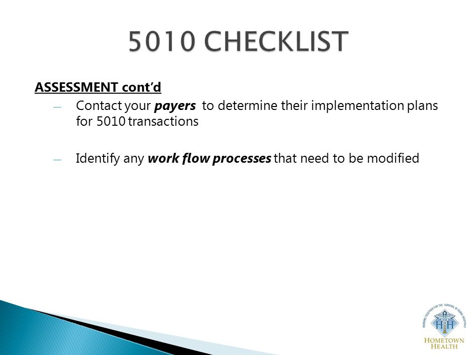ASSESSMENT cont'd ― Contact your payers to determine their implementation plans for 5010 transactions ― Identify any work flow processes that need to be modified