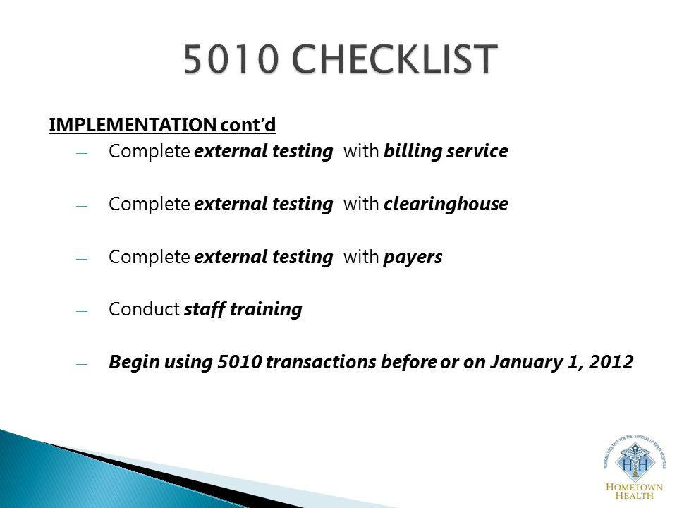 IMPLEMENTATION cont'd ― Complete external testing with billing service ― Complete external testing with clearinghouse ― Complete external testing with payers ― Conduct staff training ― Begin using 5010 transactions before or on January 1, 2012