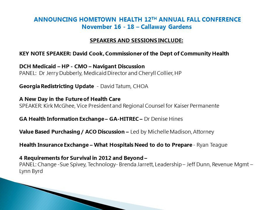 ANNOUNCING HOMETOWN HEALTH 12 TH ANNUAL FALL CONFERENCE November 16 - 18 – Callaway Gardens SPEAKERS AND SESSIONS INCLUDE: KEY NOTE SPEAKER: David Cook, Commissioner of the Dept of Community Health DCH Medicaid – HP - CMO – Navigant Discussion PANEL: Dr Jerry Dubberly, Medicaid Director and Cheryll Collier, HP Georgia Redistricting Update - David Tatum, CHOA A New Day in the Future of Health Care SPEAKER: Kirk McGhee, Vice President and Regional Counsel for Kaiser Permanente GA Health Information Exchange – GA-HITREC – Dr Denise Hines Value Based Purchasing / ACO Discussion – Led by Michelle Madison, Attorney Health Insurance Exchange – What Hospitals Need to do to Prepare - Ryan Teague 4 Requirements for Survival in 2012 and Beyond – PANEL: Change -Sue Spivey, Technology- Brenda Jarrett, Leadership – Jeff Dunn, Revenue Mgmt – Lynn Byrd