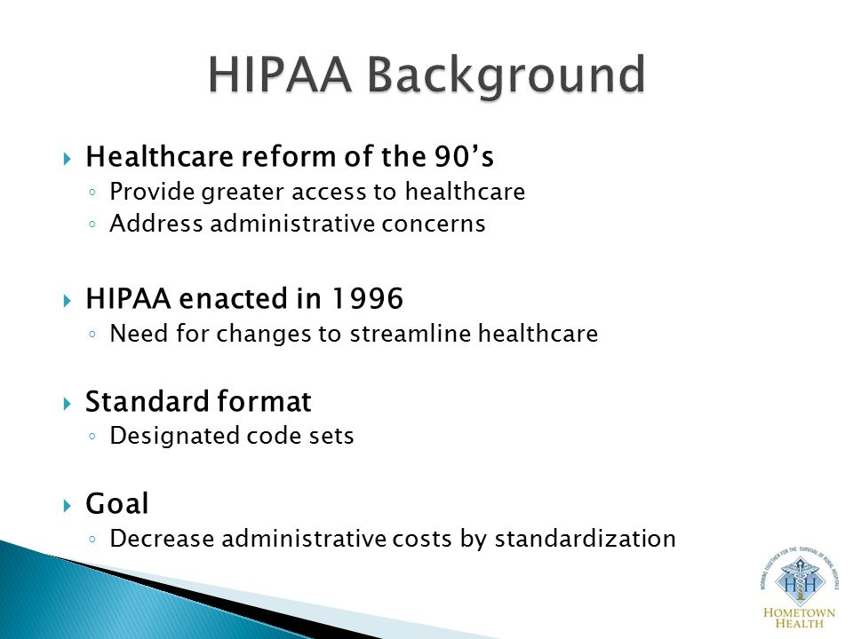  Healthcare reform of the 90's ◦ Provide greater access to healthcare ◦ Address administrative concerns  HIPAA enacted in 1996 ◦ Need for changes to streamline healthcare  Standard format ◦ Designated code sets  Goal ◦ Decrease administrative costs by standardization