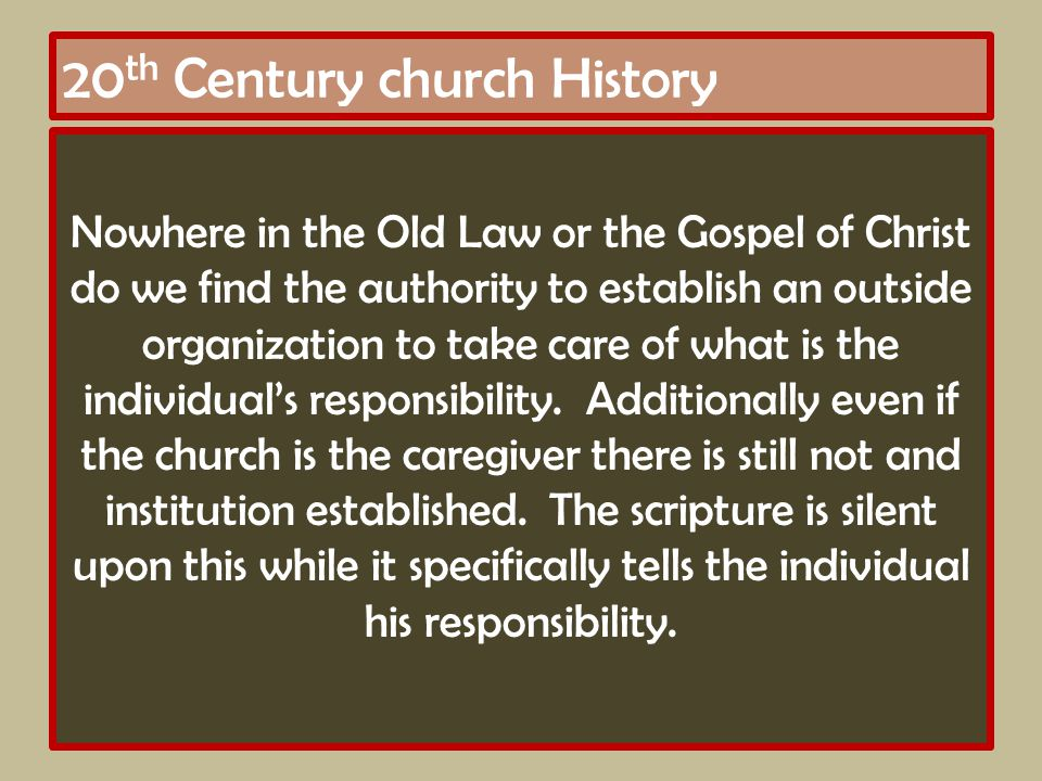 20 th Century church History Nowhere in the Old Law or the Gospel of Christ do we find the authority to establish an outside organization to take care of what is the individual's responsibility.