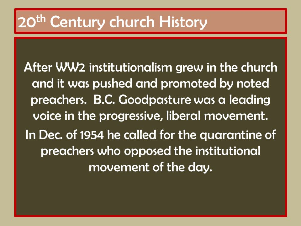 20 th Century church History After WW2 institutionalism grew in the church and it was pushed and promoted by noted preachers.