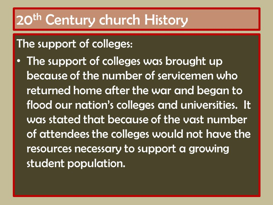 20 th Century church History The support of colleges: The support of colleges was brought up because of the number of servicemen who returned home after the war and began to flood our nation's colleges and universities.