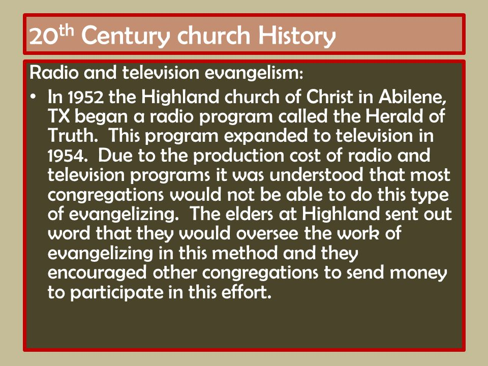 20 th Century church History Radio and television evangelism: In 1952 the Highland church of Christ in Abilene, TX began a radio program called the Herald of Truth.