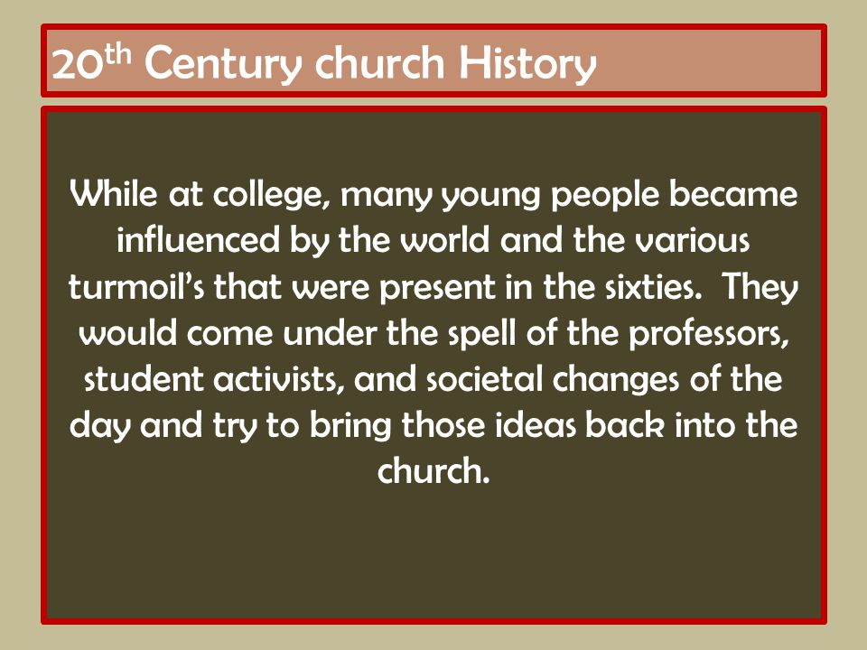 20 th Century church History While at college, many young people became influenced by the world and the various turmoil's that were present in the sixties.