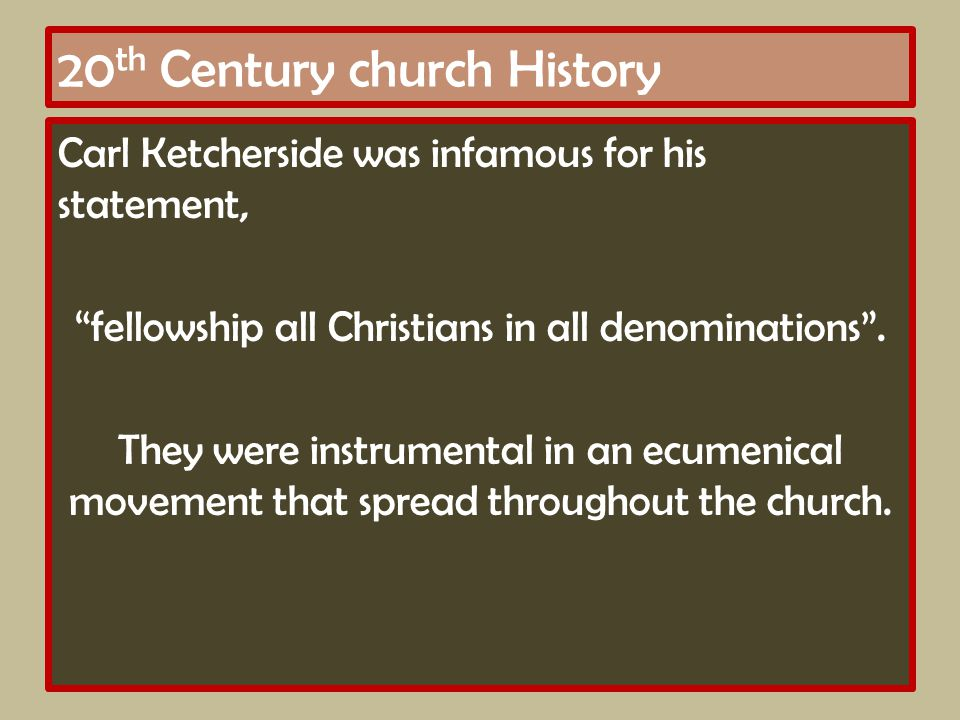 20 th Century church History Carl Ketcherside was infamous for his statement, fellowship all Christians in all denominations .