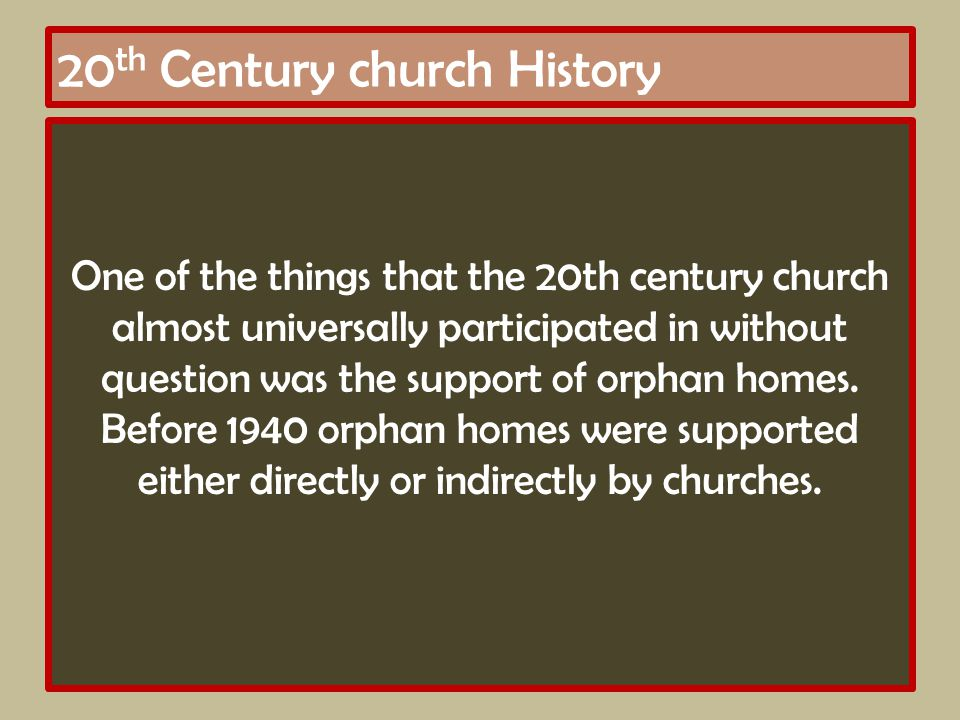 20 th Century church History One of the things that the 20th century church almost universally participated in without question was the support of orphan homes.