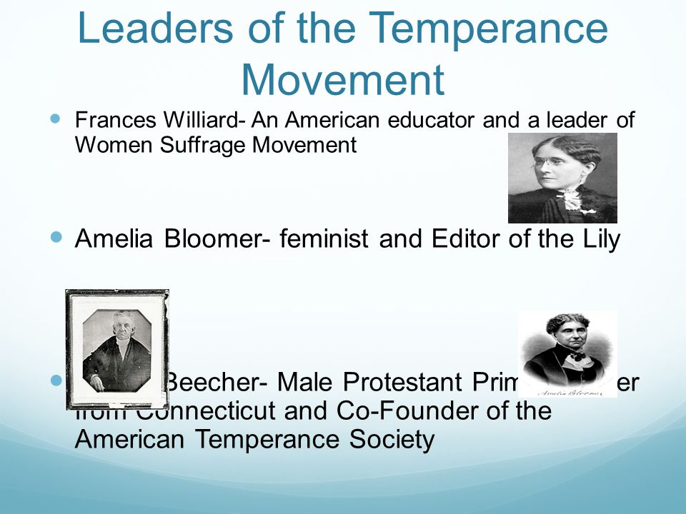 Leaders of the Temperance Movement Frances Williard- An American educator and a leader of Women Suffrage Movement Amelia Bloomer- feminist and Editor of the Lily Lyman Beecher- Male Protestant Prime Minister from Connecticut and Co-Founder of the American Temperance Society