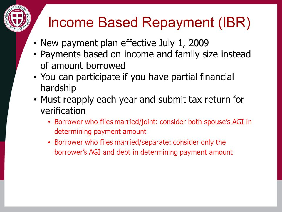 Income Based Repayment (IBR) New payment plan effective July 1, 2009 Payments based on income and family size instead of amount borrowed You can participate if you have partial financial hardship Must reapply each year and submit tax return for verification Borrower who files married/joint: consider both spouse's AGI in determining payment amount Borrower who files married/separate: consider only the borrower's AGI and debt in determining payment amount