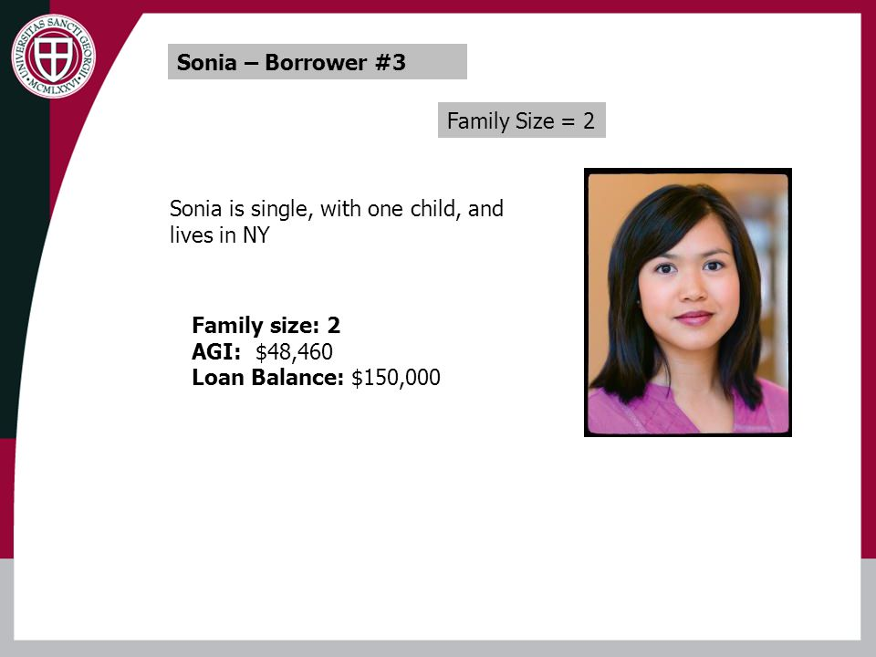 Family Size = 2 Sonia – Borrower #3 Sonia is single, with one child, and lives in NY Family size: 2 AGI: $48,460 Loan Balance: $150,000