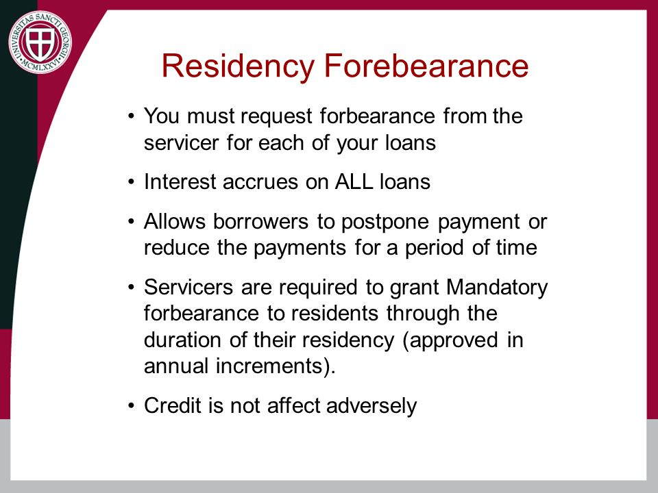 Residency Forebearance You must request forbearance from the servicer for each of your loans Interest accrues on ALL loans Allows borrowers to postpone payment or reduce the payments for a period of time Servicers are required to grant Mandatory forbearance to residents through the duration of their residency (approved in annual increments).