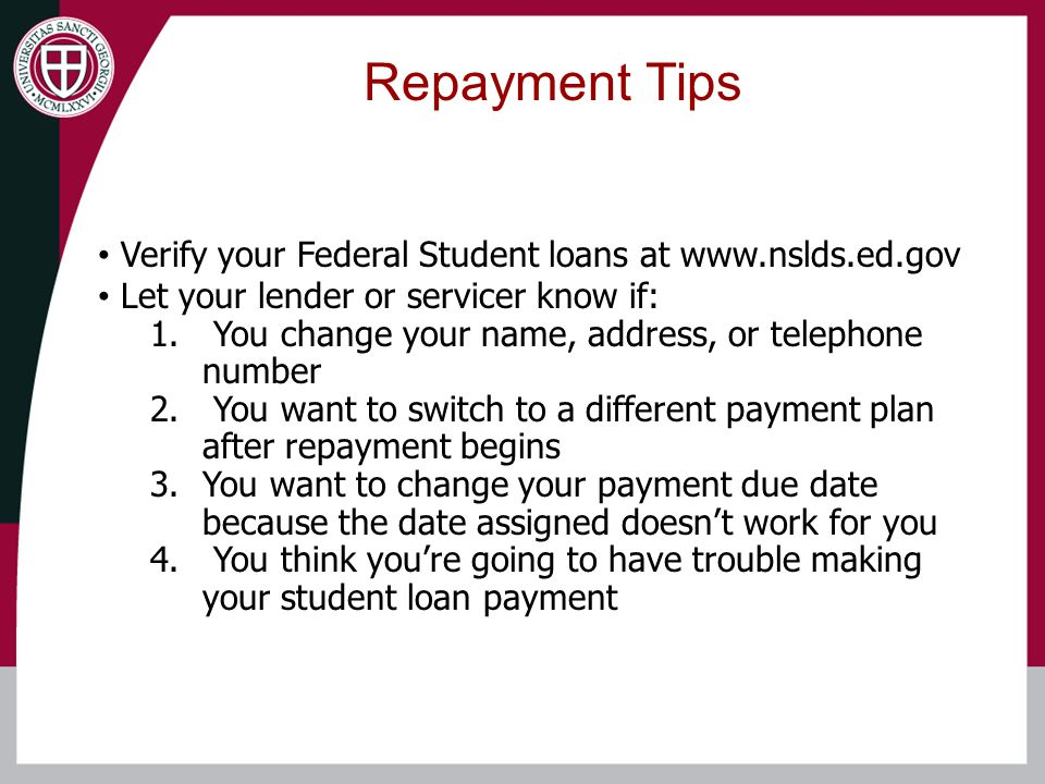 Repayment Tips Verify your Federal Student loans at www.nslds.ed.gov Let your lender or servicer know if: 1.
