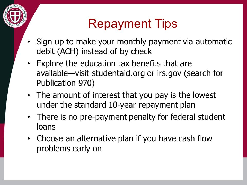 Sign up to make your monthly payment via automatic debit (ACH) instead of by check Explore the education tax benefits that are available—visit studentaid.org or irs.gov (search for Publication 970) The amount of interest that you pay is the lowest under the standard 10-year repayment plan There is no pre-payment penalty for federal student loans Choose an alternative plan if you have cash flow problems early on Repayment Tips
