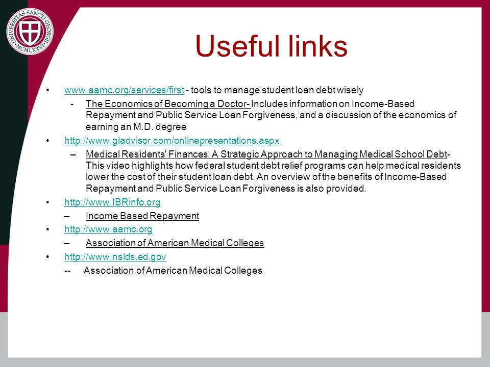 Useful links www.aamc.org/services/first - tools to manage student loan debt wiselywww.aamc.org/services/first -The Economics of Becoming a Doctor- Includes information on Income-Based Repayment and Public Service Loan Forgiveness, and a discussion of the economics of earning an M.D.