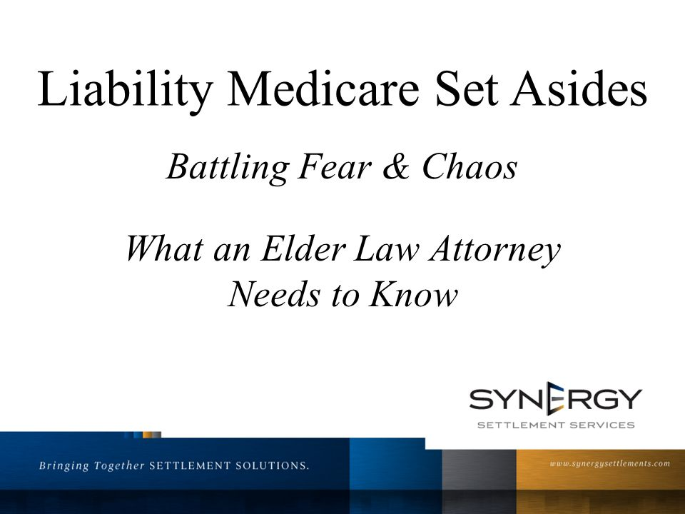 Liability Medicare Set Asides Battling Fear & Chaos What an Elder Law Attorney Needs to Know