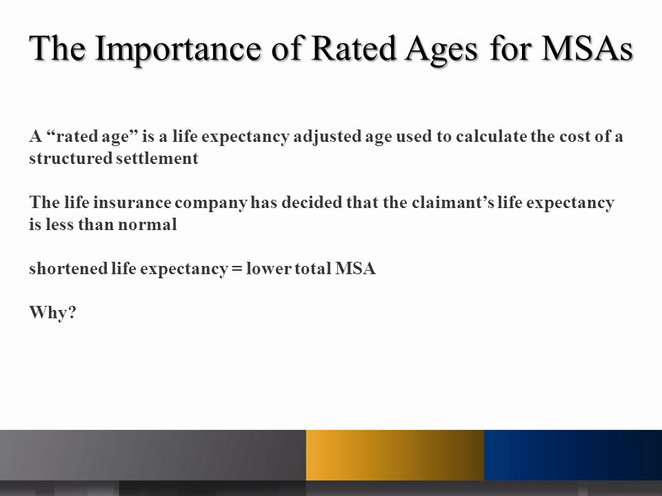 The Importance of Rated Ages for MSAs A rated age is a life expectancy adjusted age used to calculate the cost of a structured settlement The life insurance company has decided that the claimant's life expectancy is less than normal shortened life expectancy = lower total MSA Why?