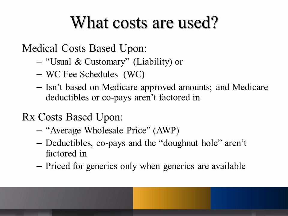 Medical Costs Based Upon: – Usual & Customary (Liability) or – WC Fee Schedules (WC) – Isn't based on Medicare approved amounts; and Medicare deductibles or co-pays aren't factored in Rx Costs Based Upon: – Average Wholesale Price (AWP) – Deductibles, co-pays and the doughnut hole aren't factored in – Priced for generics only when generics are available What costs are used?