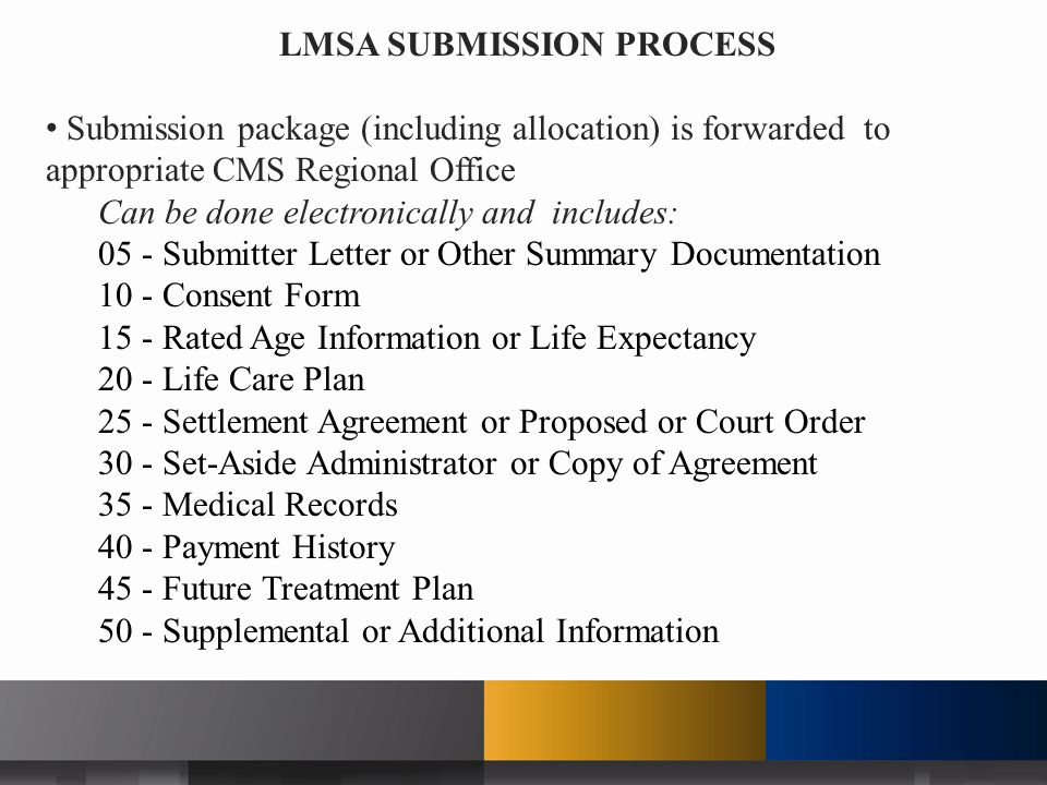 LMSA SUBMISSION PROCESS Submission package (including allocation) is forwarded to appropriate CMS Regional Office Can be done electronically and includes: 05 - Submitter Letter or Other Summary Documentation 10 - Consent Form 15 - Rated Age Information or Life Expectancy 20 - Life Care Plan 25 - Settlement Agreement or Proposed or Court Order 30 - Set-Aside Administrator or Copy of Agreement 35 - Medical Records 40 - Payment History 45 - Future Treatment Plan 50 - Supplemental or Additional Information