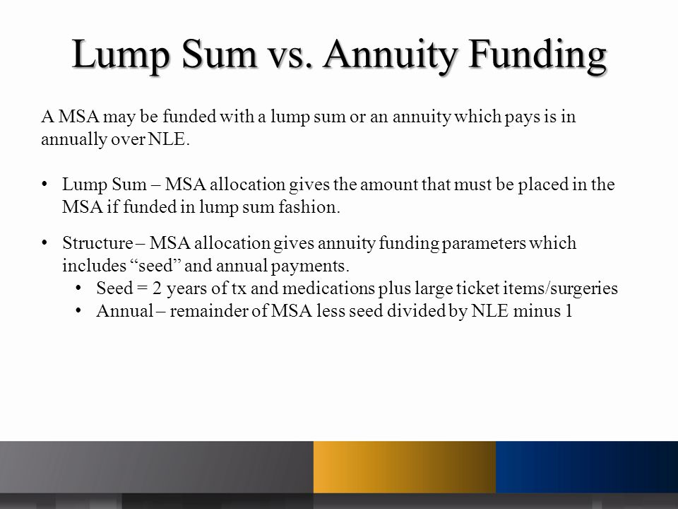 Lump Sum vs. Annuity Funding A MSA may be funded with a lump sum or an annuity which pays is in annually over NLE. Lump Sum – MSA allocation gives the