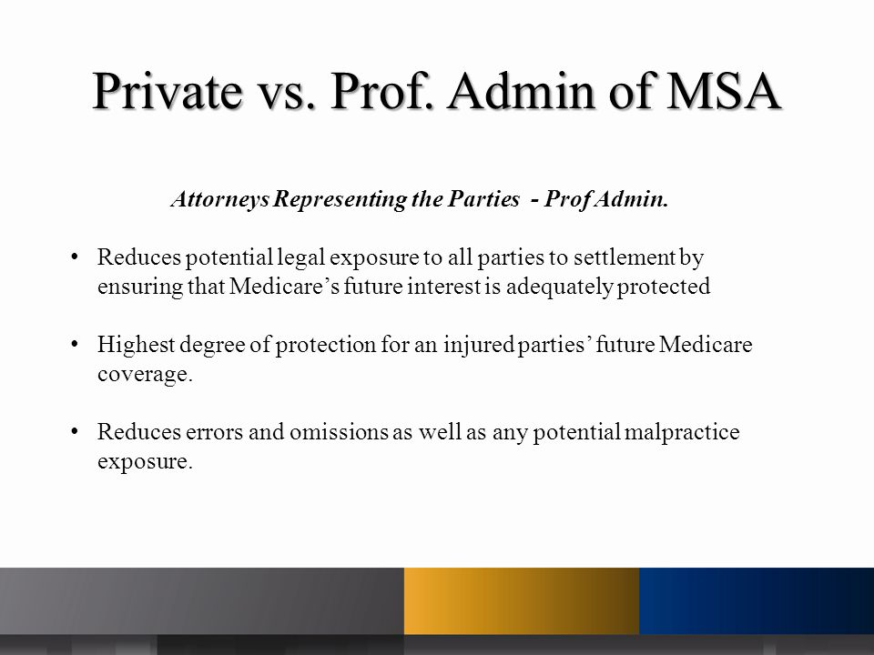 Private vs. Prof. Admin of MSA Attorneys Representing the Parties - Prof Admin. Reduces potential legal exposure to all parties to settlement by ensur
